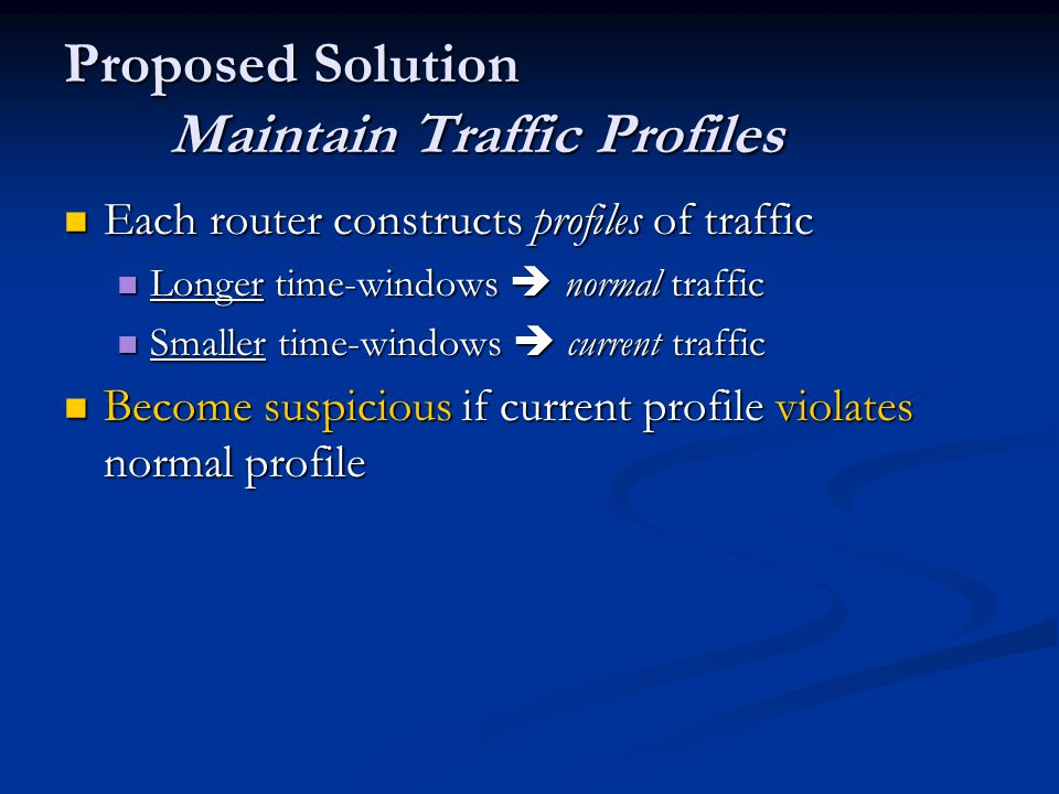 Proposed Solution Maintain Traffic Profiles Each router constructs profiles of traffic Each router constructs profiles of traffic Longer time-windows  normal traffic Longer time-windows  normal traffic Smaller time-windows  current traffic Smaller time-windows  current traffic Become suspicious if current profile violates normal profile Become suspicious if current profile violates normal profile