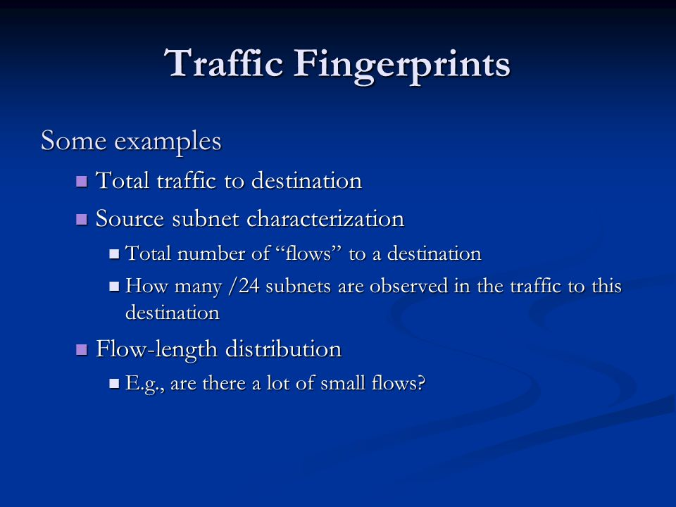 Traffic Fingerprints Some examples Total traffic to destination Total traffic to destination Source subnet characterization Source subnet characterization Total number of flows to a destination Total number of flows to a destination How many /24 subnets are observed in the traffic to this destination How many /24 subnets are observed in the traffic to this destination Flow-length distribution Flow-length distribution E.g., are there a lot of small flows.