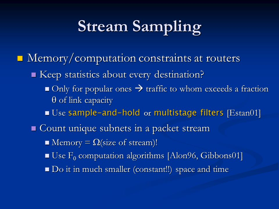 Stream Sampling Memory/computation constraints at routers Memory/computation constraints at routers Keep statistics about every destination.