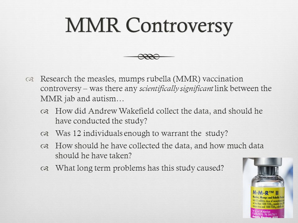 MMR ControversyMMR Controversy  Research the measles, mumps rubella (MMR) vaccination controversy – was there any scientifically significant link between the MMR jab and autism…  How did Andrew Wakefield collect the data, and should he have conducted the study.