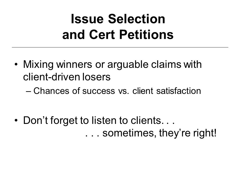Issue Selection and Cert Petitions Mixing winners or arguable claims with client-driven losers –Chances of success vs. client satisfaction Don't forge