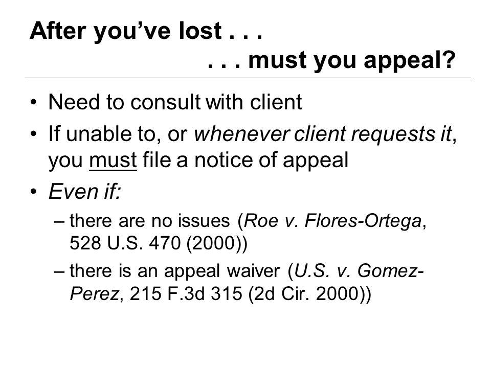 After you've lost...... must you appeal? Need to consult with client If unable to, or whenever client requests it, you must file a notice of appeal Ev