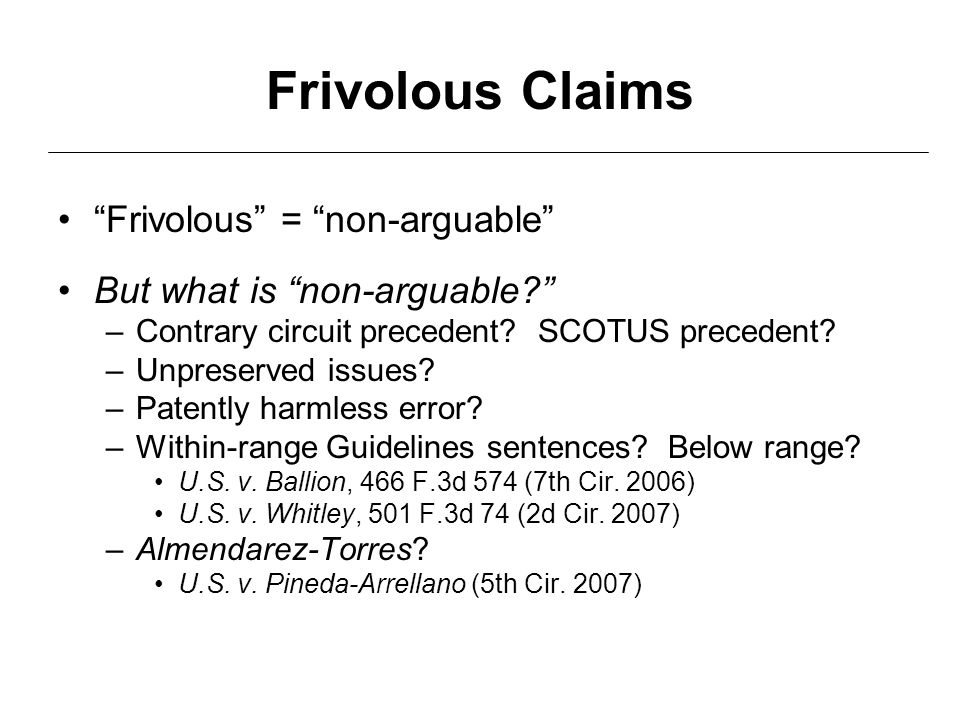 "Frivolous Claims ""Frivolous"" = ""non-arguable"" But what is ""non-arguable?"" –Contrary circuit precedent? SCOTUS precedent? –Unpreserved issues? –Patentl"