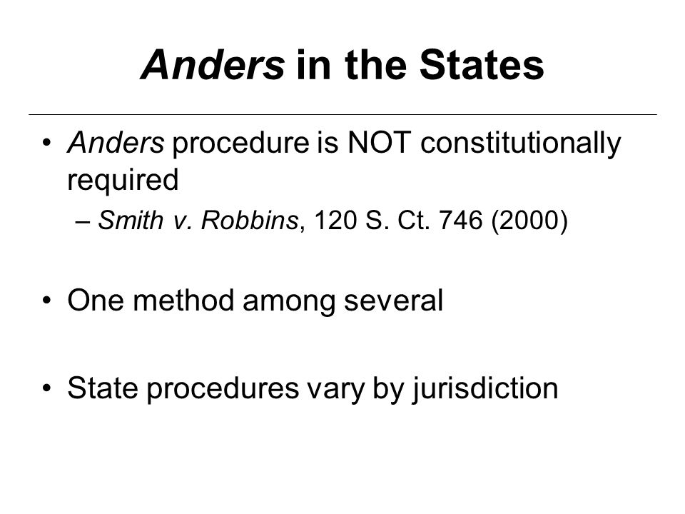 Anders in the States Anders procedure is NOT constitutionally required –Smith v. Robbins, 120 S. Ct. 746 (2000) One method among several State procedu