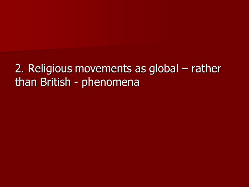 2. Religious movements as global – rather than British - phenomena