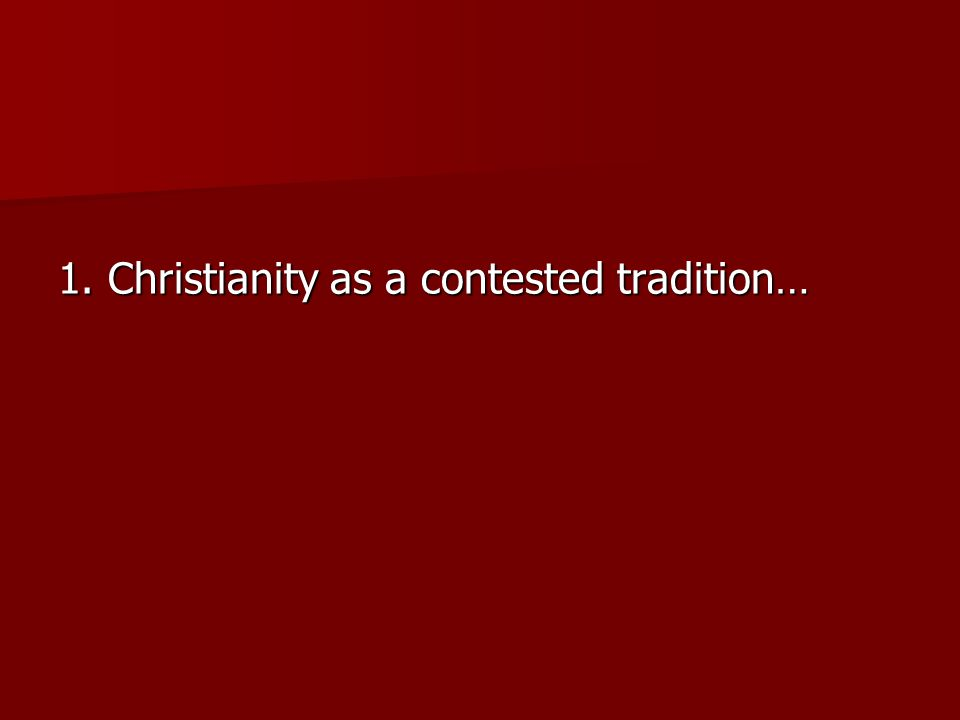 1. Christianity as a contested tradition…