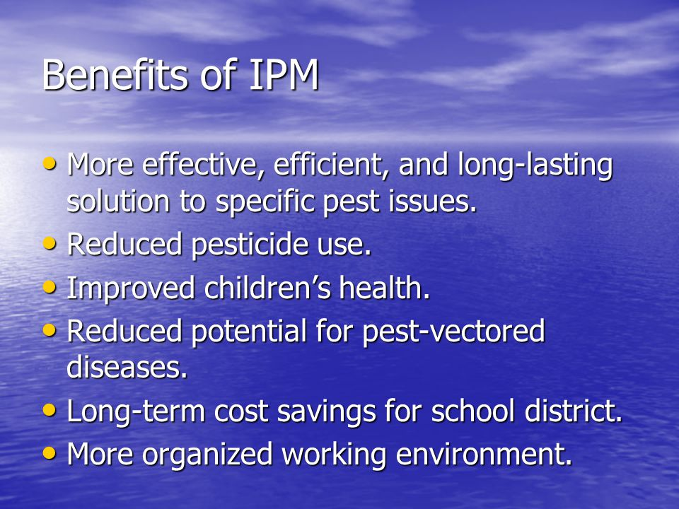 Benefits of IPM More effective, efficient, and long-lasting solution to specific pest issues. More effective, efficient, and long-lasting solution to