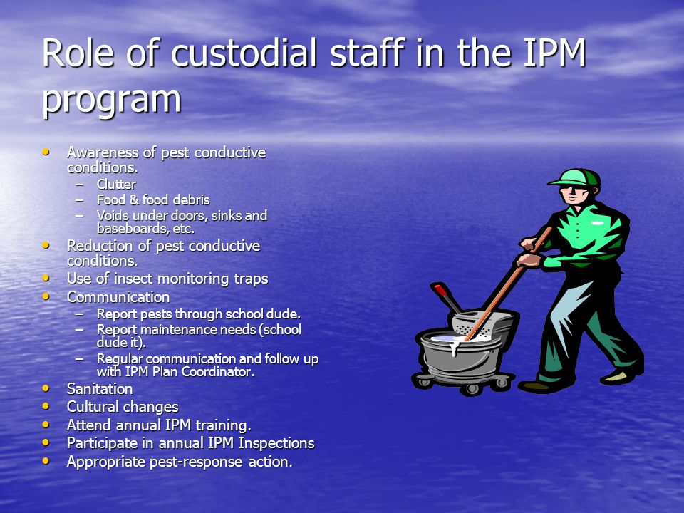Role of custodial staff in the IPM program Awareness of pest conductive conditions. Awareness of pest conductive conditions. –Clutter –Food & food deb