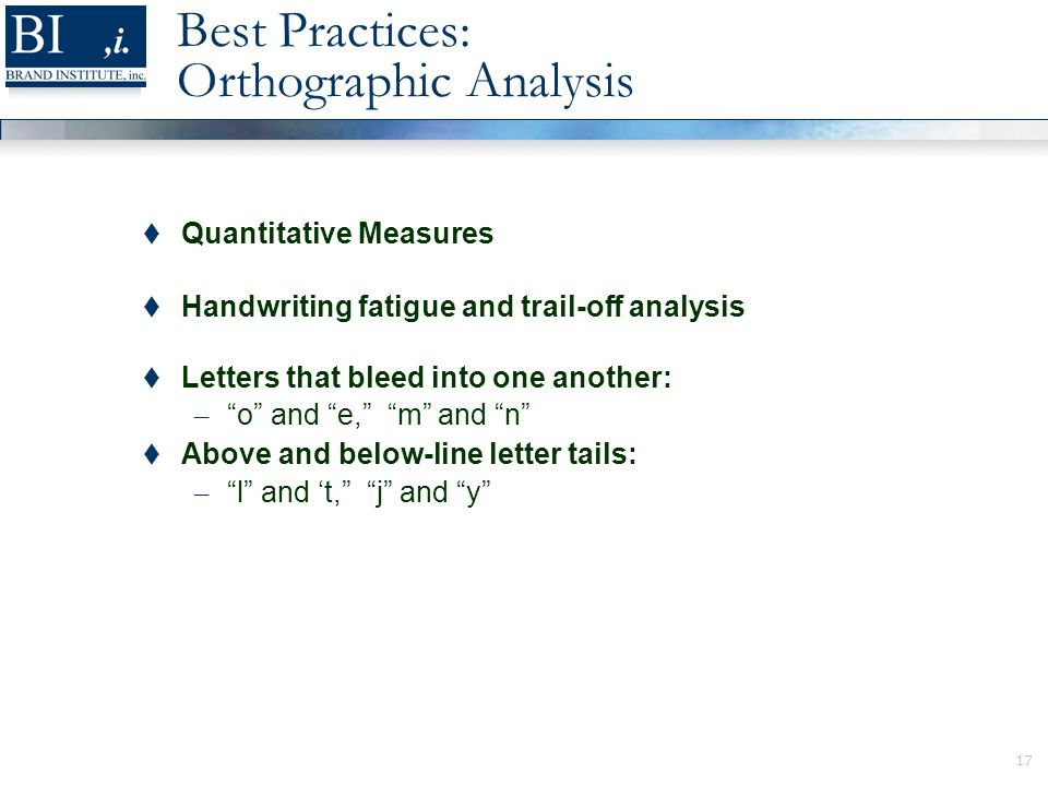 17 Best Practices: Orthographic Analysis  Quantitative Measures  Handwriting fatigue and trail-off analysis  Letters that bleed into one another: – o and e, m and n  Above and below-line letter tails: – l and 't, j and y