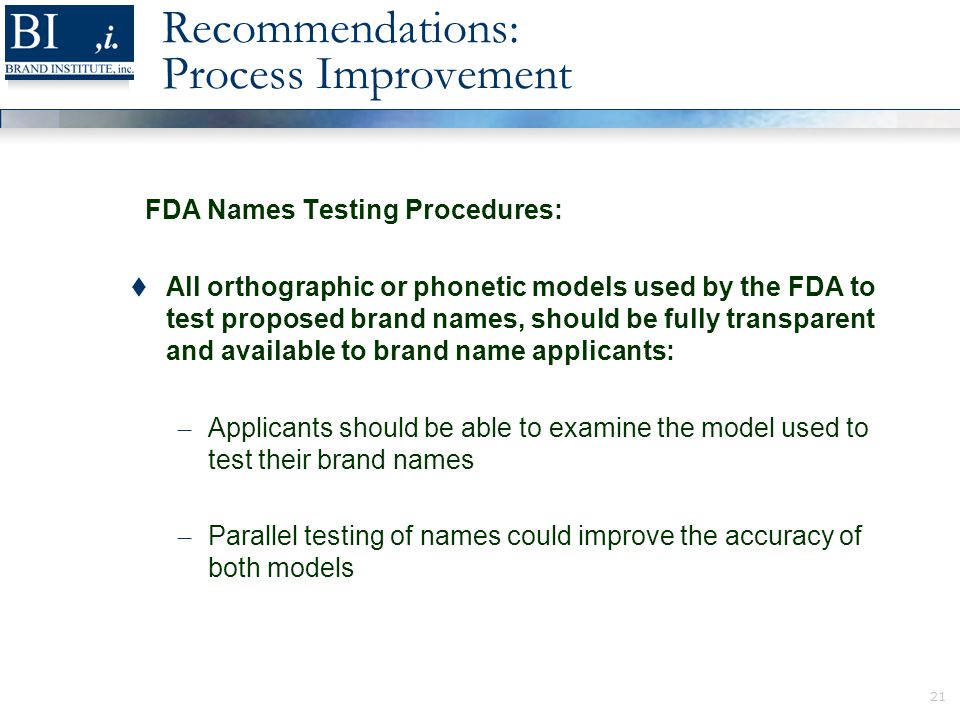 21 Recommendations: Process Improvement FDA Names Testing Procedures:  All orthographic or phonetic models used by the FDA to test proposed brand names, should be fully transparent and available to brand name applicants: – Applicants should be able to examine the model used to test their brand names – Parallel testing of names could improve the accuracy of both models