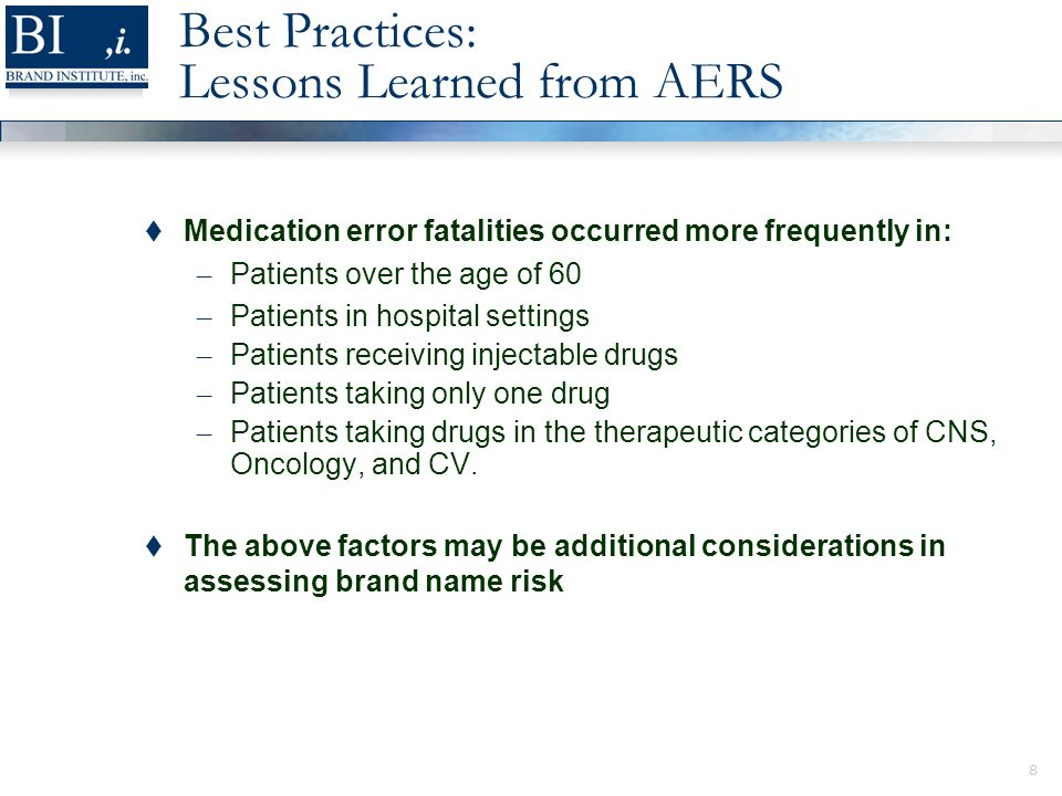 8 Best Practices: Lessons Learned from AERS  Medication error fatalities occurred more frequently in: – Patients over the age of 60 – Patients in hospital settings – Patients receiving injectable drugs – Patients taking only one drug – Patients taking drugs in the therapeutic categories of CNS, Oncology, and CV.