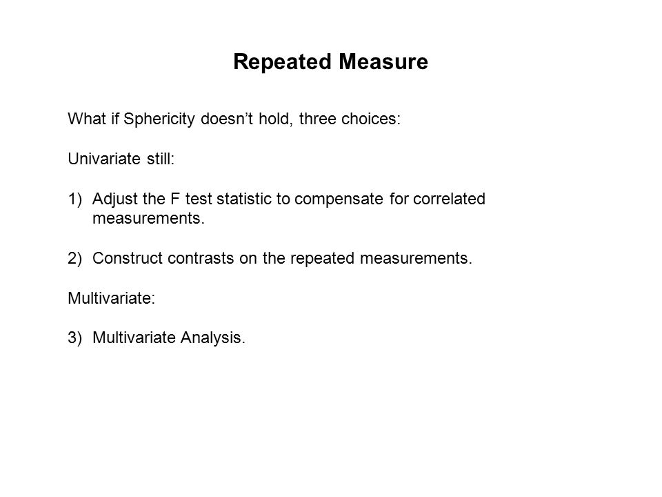 Repeated Measure What if Sphericity doesn't hold, three choices: Univariate still: 1)Adjust the F test statistic to compensate for correlated measurements.