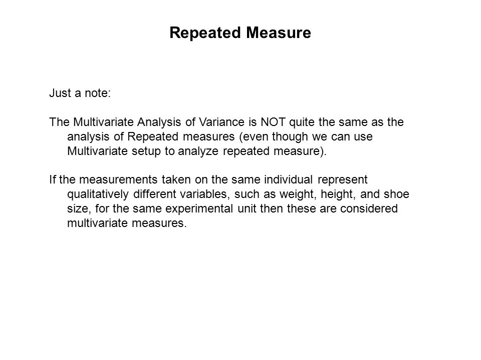 Repeated Measure Just a note: The Multivariate Analysis of Variance is NOT quite the same as the analysis of Repeated measures (even though we can use Multivariate setup to analyze repeated measure).