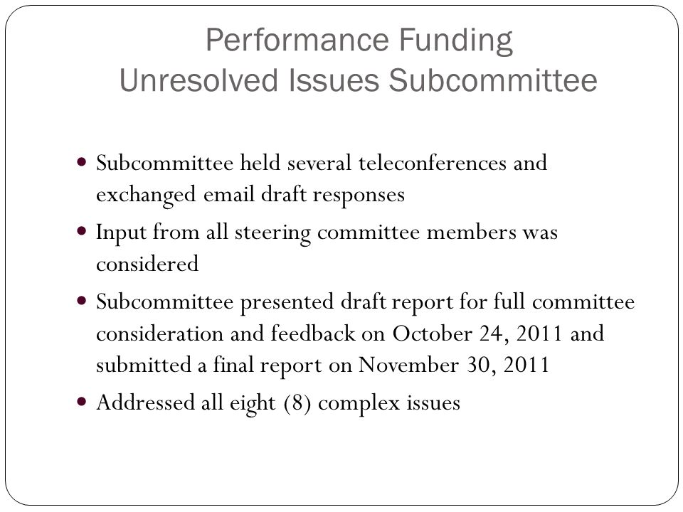Performance Funding Unresolved Issues Subcommittee Subcommittee held several teleconferences and exchanged email draft responses Input from all steering committee members was considered Subcommittee presented draft report for full committee consideration and feedback on October 24, 2011 and submitted a final report on November 30, 2011 Addressed all eight (8) complex issues