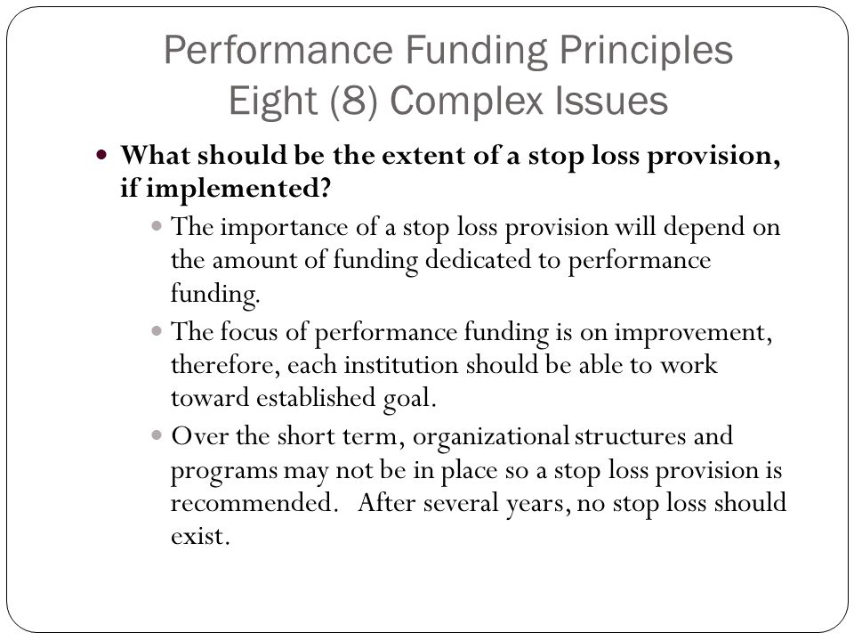 Performance Funding Principles Eight (8) Complex Issues What should be the extent of a stop loss provision, if implemented.