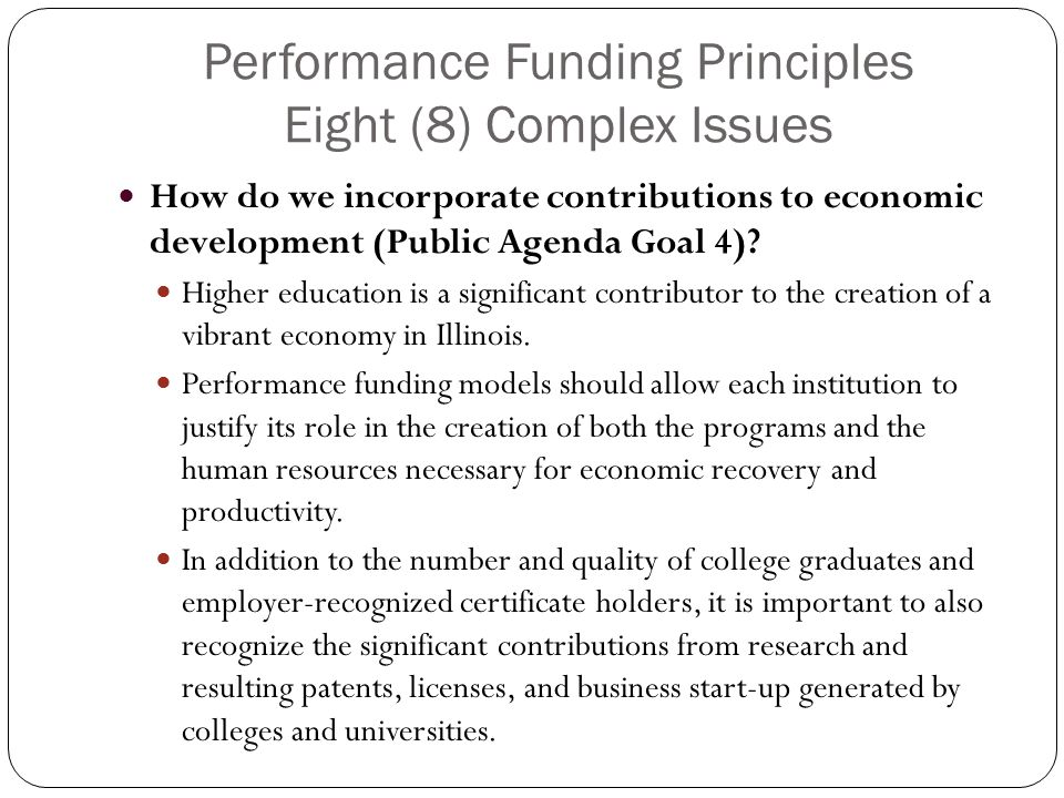Performance Funding Principles Eight (8) Complex Issues How do we incorporate contributions to economic development (Public Agenda Goal 4).