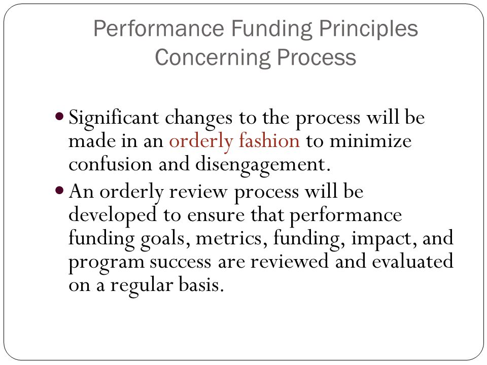 Performance Funding Principles Concerning Process Significant changes to the process will be made in an orderly fashion to minimize confusion and disengagement.