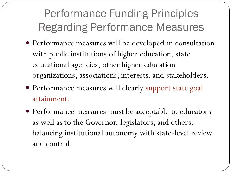 Performance Funding Principles Regarding Performance Measures Performance measures will be developed in consultation with public institutions of higher education, state educational agencies, other higher education organizations, associations, interests, and stakeholders.
