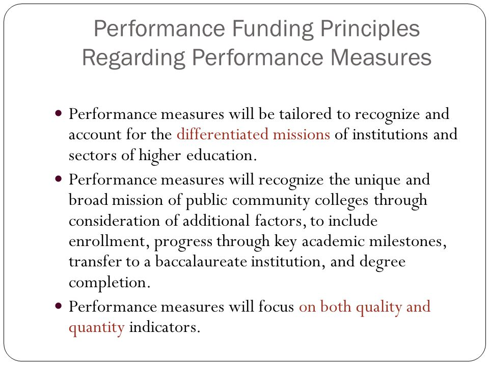 Performance Funding Principles Regarding Performance Measures Performance measures will be tailored to recognize and account for the differentiated missions of institutions and sectors of higher education.
