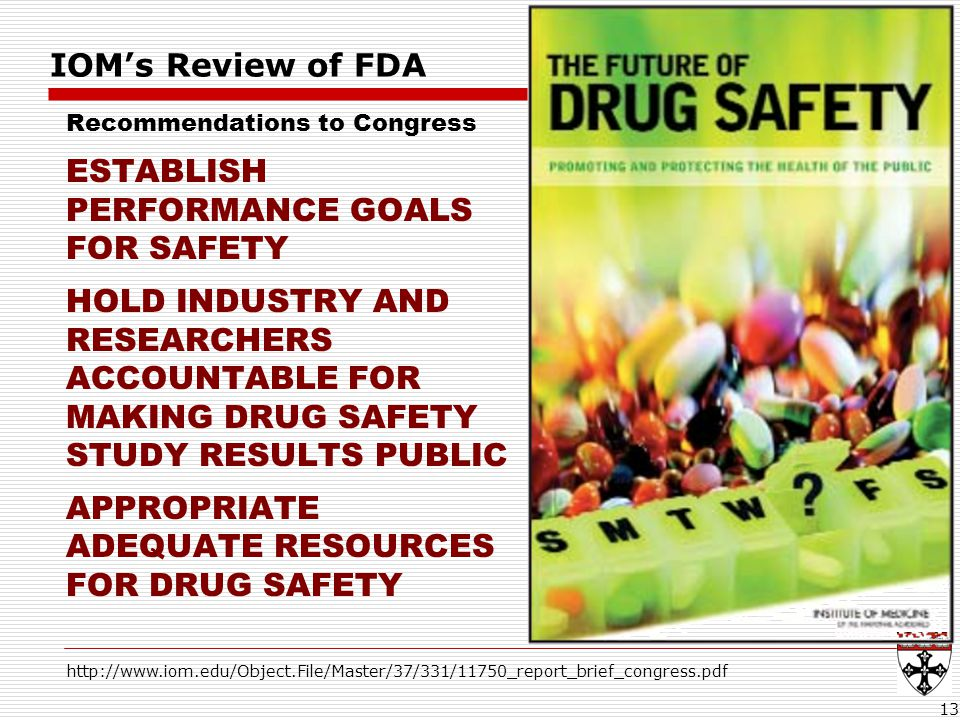 IOM's Review of FDA Recommendations to Congress ESTABLISH PERFORMANCE GOALS FOR SAFETY HOLD INDUSTRY AND RESEARCHERS ACCOUNTABLE FOR MAKING DRUG SAFETY STUDY RESULTS PUBLIC APPROPRIATE ADEQUATE RESOURCES FOR DRUG SAFETY 13 http://www.iom.edu/Object.File/Master/37/331/11750_report_brief_congress.pdf