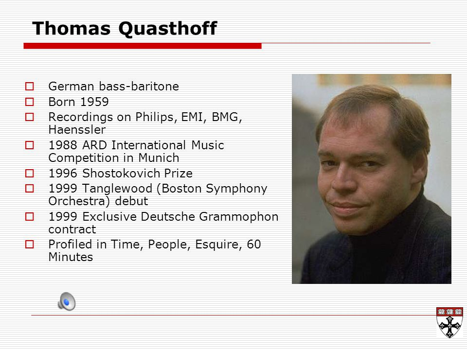 Thomas Quasthoff  German bass-baritone  Born 1959  Recordings on Philips, EMI, BMG, Haenssler  1988 ARD International Music Competition in Munich  1996 Shostokovich Prize  1999 Tanglewood (Boston Symphony Orchestra) debut  1999 Exclusive Deutsche Grammophon contract  Profiled in Time, People, Esquire, 60 Minutes