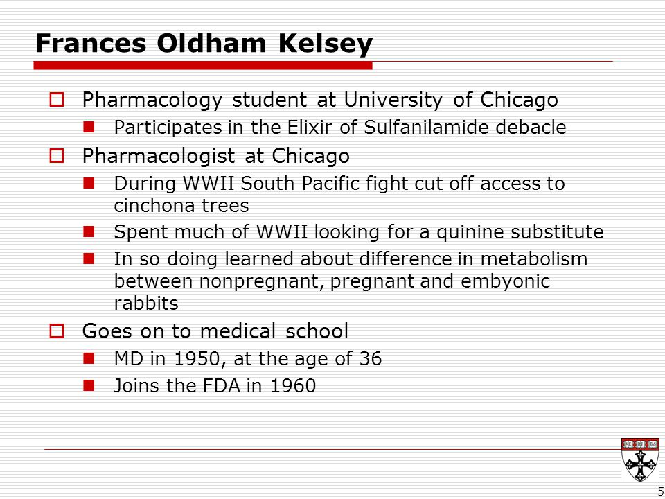 Frances Oldham Kelsey  Pharmacology student at University of Chicago Participates in the Elixir of Sulfanilamide debacle  Pharmacologist at Chicago During WWII South Pacific fight cut off access to cinchona trees Spent much of WWII looking for a quinine substitute In so doing learned about difference in metabolism between nonpregnant, pregnant and embyonic rabbits  Goes on to medical school MD in 1950, at the age of 36 Joins the FDA in 1960 5