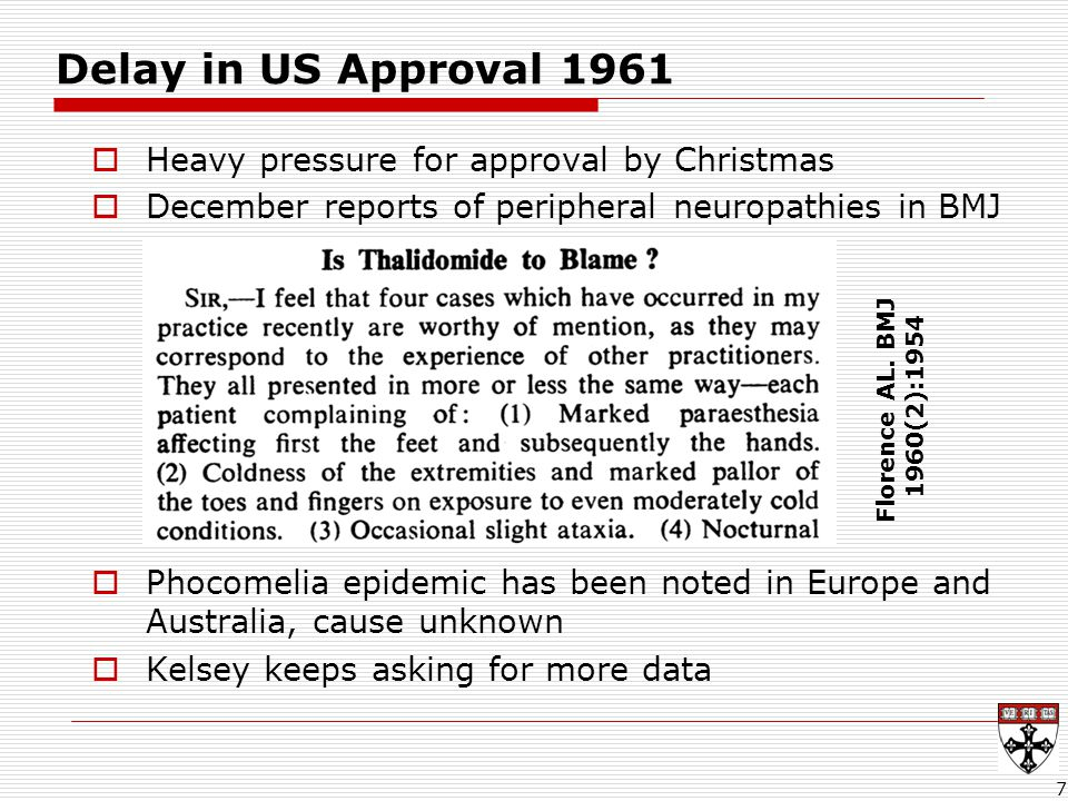 Delay in US Approval 1961  Heavy pressure for approval by Christmas  December reports of peripheral neuropathies in BMJ  Phocomelia epidemic has been noted in Europe and Australia, cause unknown  Kelsey keeps asking for more data 7 Florence AL.