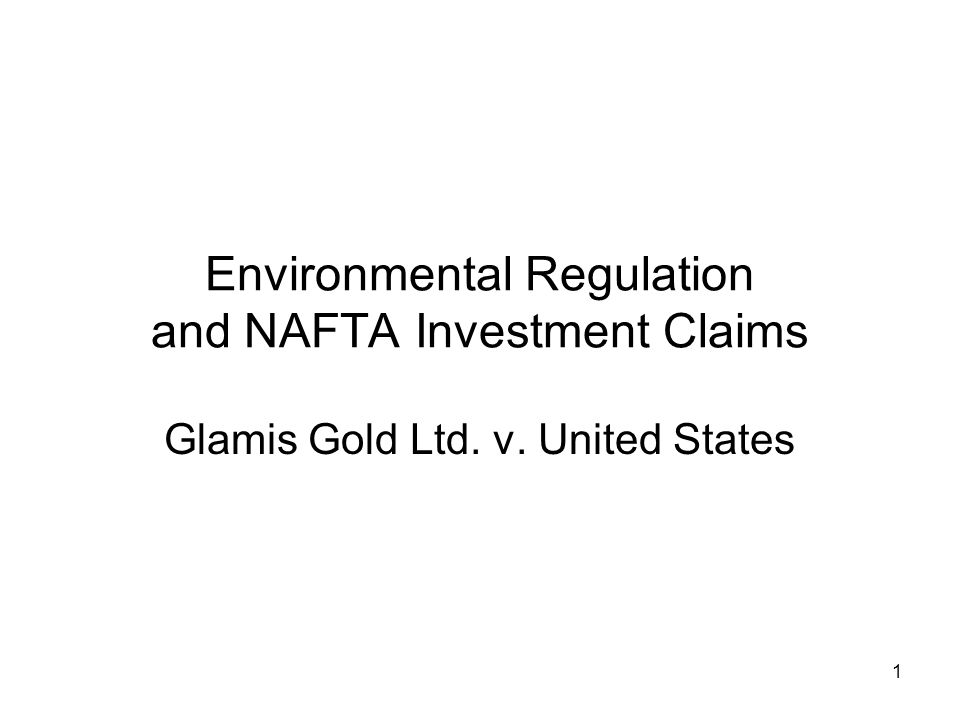 1 Environmental Regulation and NAFTA Investment Claims Glamis Gold Ltd. v. United States