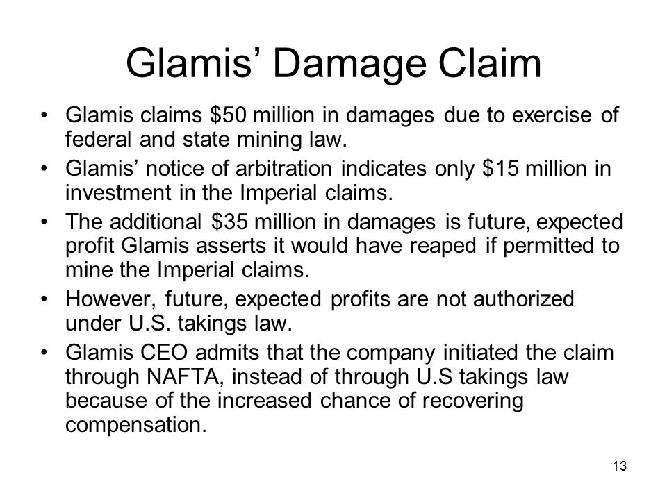 13 Glamis' Damage Claim Glamis claims $50 million in damages due to exercise of federal and state mining law. Glamis' notice of arbitration indicates