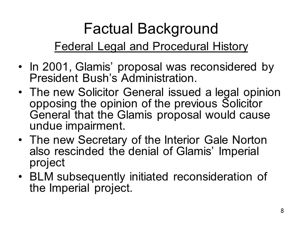 8 Factual Background Federal Legal and Procedural History In 2001, Glamis' proposal was reconsidered by President Bush's Administration. The new Solic