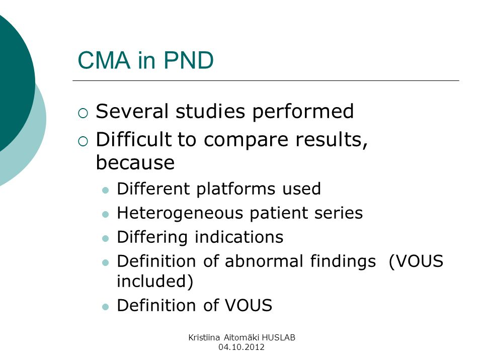 CMA in PND  Several studies performed  Difficult to compare results, because Different platforms used Heterogeneous patient series Differing indications Definition of abnormal findings (VOUS included) Definition of VOUS Kristiina Aitomäki HUSLAB 04.10.2012
