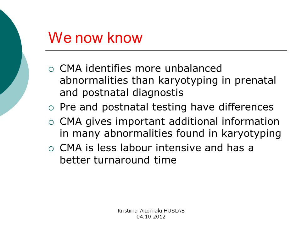 We now know  CMA identifies more unbalanced abnormalities than karyotyping in prenatal and postnatal diagnostis  Pre and postnatal testing have differences  CMA gives important additional information in many abnormalities found in karyotyping  CMA is less labour intensive and has a better turnaround time Kristiina Aitomäki HUSLAB 04.10.2012