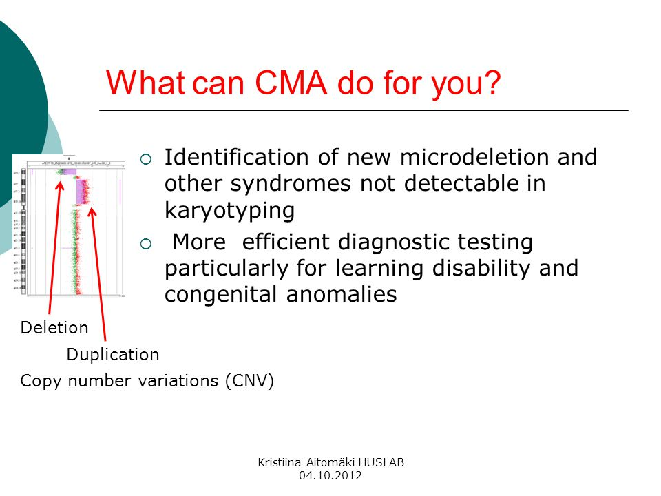 What can CMA do for you?  Identification of new microdeletion and other syndromes not detectable in karyotyping  More efficient diagnostic testing p
