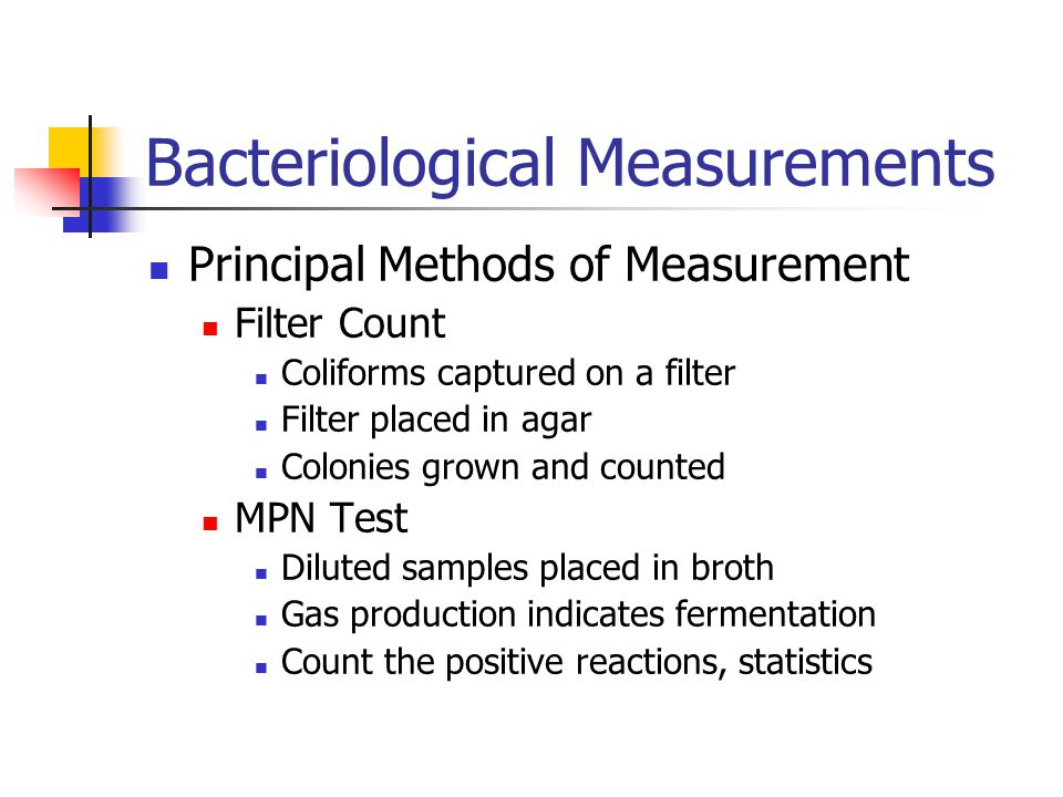 Bacteriological Measurements Principal Methods of Measurement Filter Count Coliforms captured on a filter Filter placed in agar Colonies grown and counted MPN Test Diluted samples placed in broth Gas production indicates fermentation Count the positive reactions, statistics