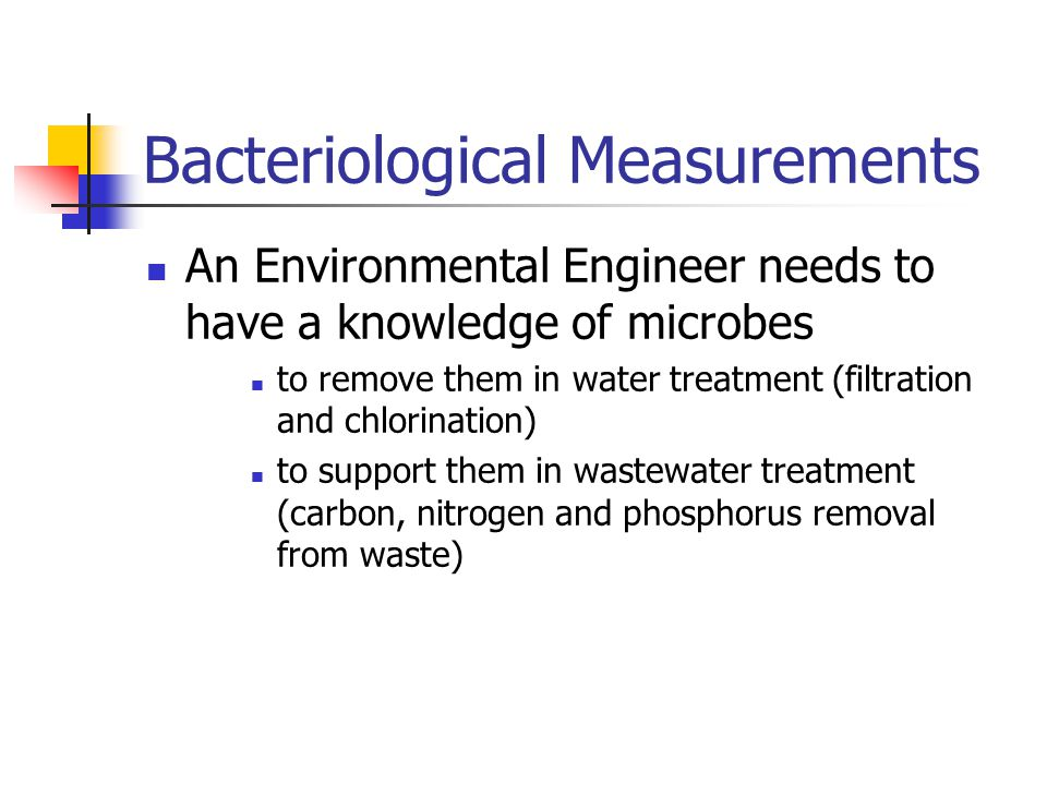 Bacteriological Measurements An Environmental Engineer needs to have a knowledge of microbes to remove them in water treatment (filtration and chlorination) to support them in wastewater treatment (carbon, nitrogen and phosphorus removal from waste)