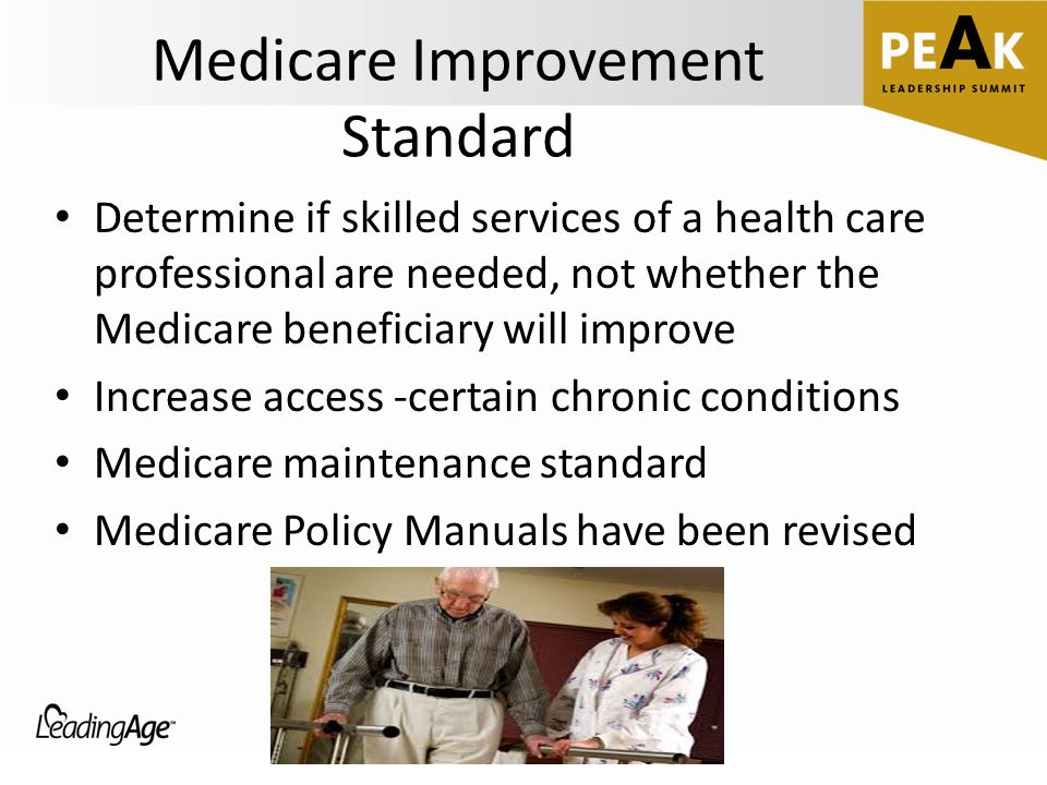 Medicare Improvement Standard Determine if skilled services of a health care professional are needed, not whether the Medicare beneficiary will improve Increase access -certain chronic conditions Medicare maintenance standard Medicare Policy Manuals have been revised