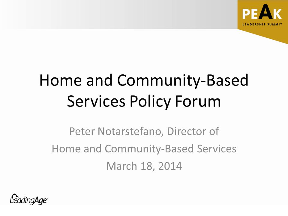 Home and Community-Based Services Policy Forum Peter Notarstefano, Director of Home and Community-Based Services March 18, 2014