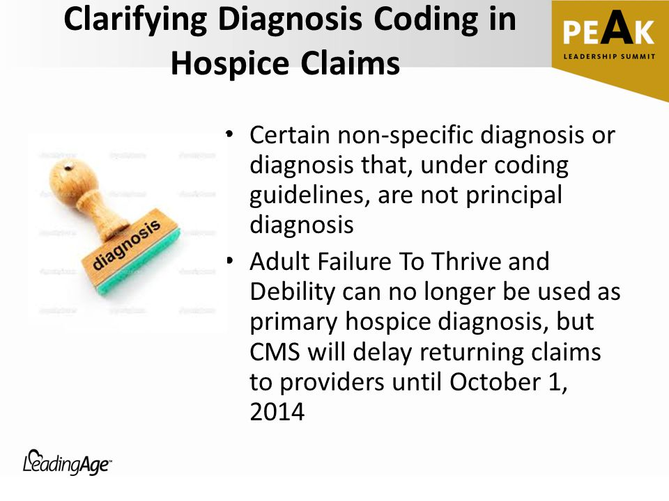 Clarifying Diagnosis Coding in Hospice Claims Certain non-specific diagnosis or diagnosis that, under coding guidelines, are not principal diagnosis Adult Failure To Thrive and Debility can no longer be used as primary hospice diagnosis, but CMS will delay returning claims to providers until October 1, 2014