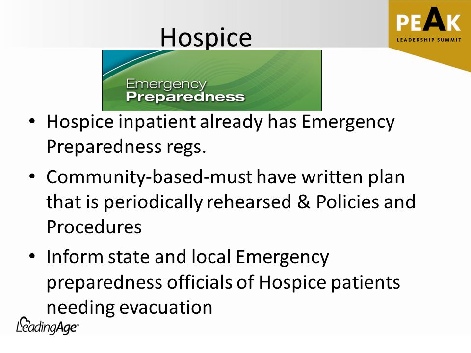 Hospice Hospice inpatient already has Emergency Preparedness regs. Community-based-must have written plan that is periodically rehearsed & Policies an