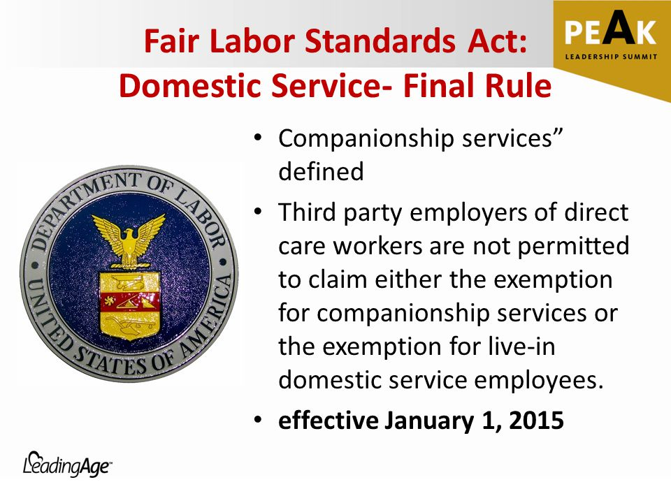 Fair Labor Standards Act: Domestic Service- Final Rule Companionship services defined Third party employers of direct care workers are not permitted to claim either the exemption for companionship services or the exemption for live-in domestic service employees.