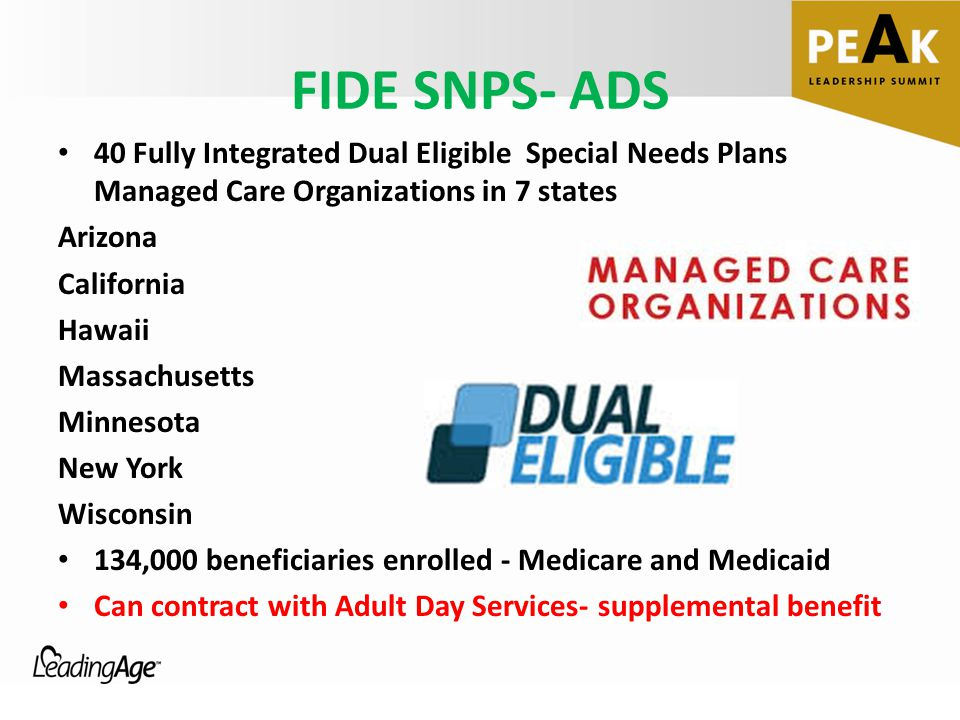 FIDE SNPS- ADS 40 Fully Integrated Dual Eligible Special Needs Plans Managed Care Organizations in 7 states Arizona California Hawaii Massachusetts Minnesota New York Wisconsin 134,000 beneficiaries enrolled - Medicare and Medicaid Can contract with Adult Day Services- supplemental benefit