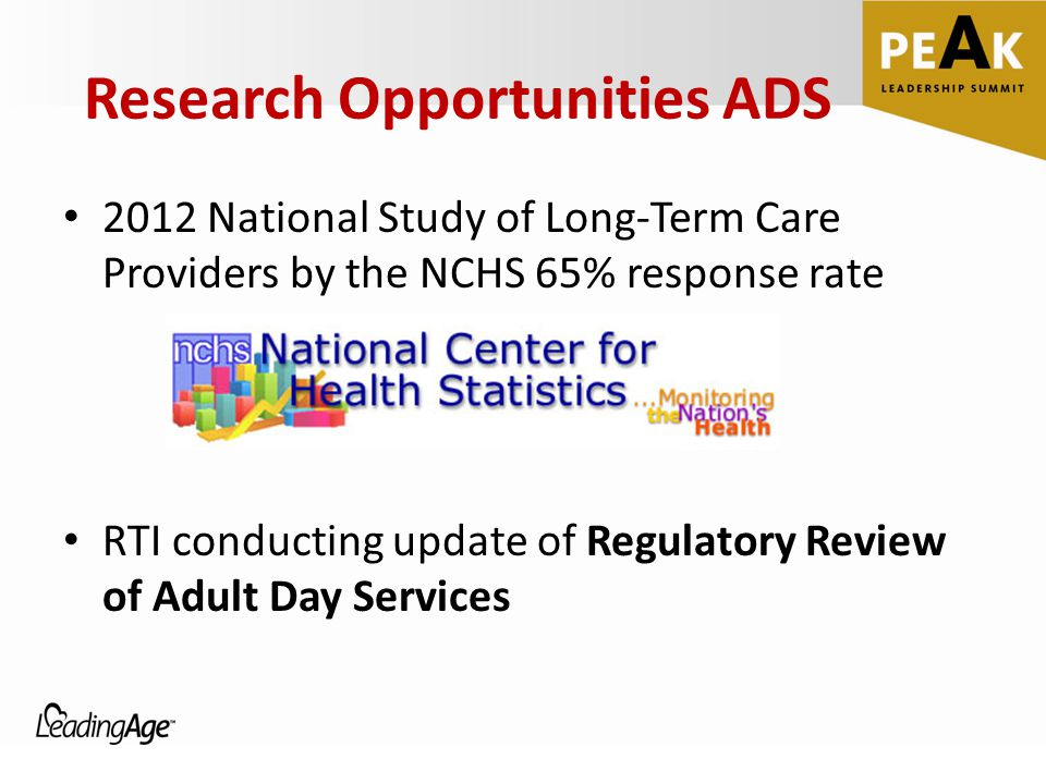 Research Opportunities ADS 2012 National Study of Long-Term Care Providers by the NCHS 65% response rate RTI conducting update of Regulatory Review of Adult Day Services