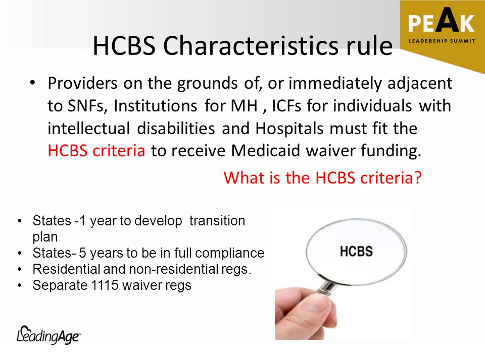 HCBS Characteristics rule Providers on the grounds of, or immediately adjacent to SNFs, Institutions for MH, ICFs for individuals with intellectual disabilities and Hospitals must fit the HCBS criteria to receive Medicaid waiver funding.