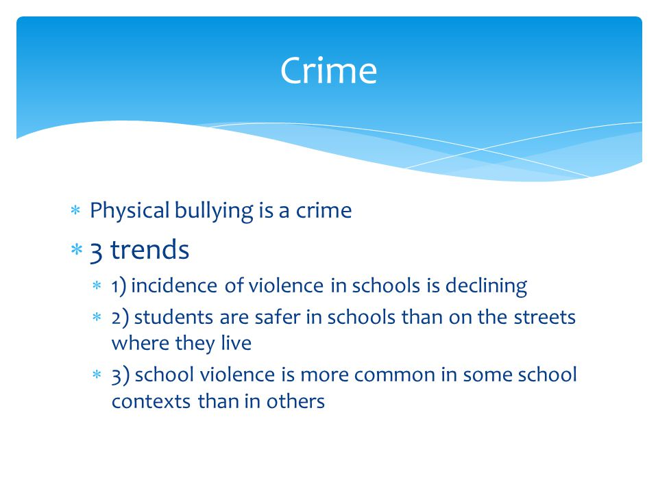  Physical bullying is a crime  3 trends  1) incidence of violence in schools is declining  2) students are safer in schools than on the streets where they live  3) school violence is more common in some school contexts than in others Crime