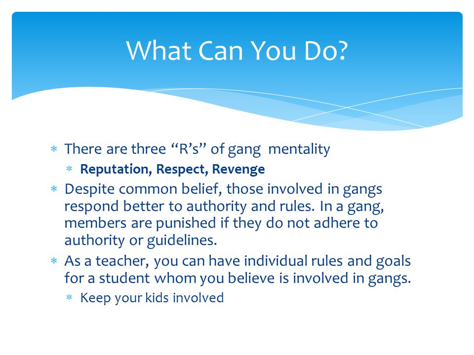  There are three R's of gang mentality  Reputation, Respect, Revenge  Despite common belief, those involved in gangs respond better to authority and rules.