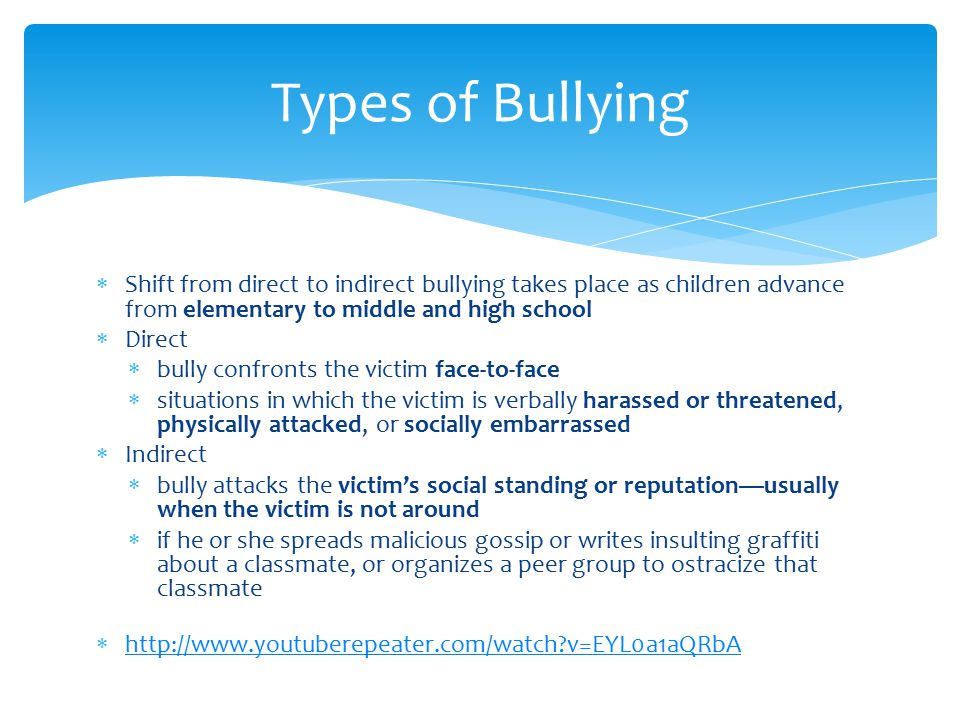  Shift from direct to indirect bullying takes place as children advance from elementary to middle and high school  Direct  bully confronts the victim face-to-face  situations in which the victim is verbally harassed or threatened, physically attacked, or socially embarrassed  Indirect  bully attacks the victim's social standing or reputation—usually when the victim is not around  if he or she spreads malicious gossip or writes insulting graffiti about a classmate, or organizes a peer group to ostracize that classmate  http://www.youtuberepeater.com/watch v=EYL0a1aQRbA http://www.youtuberepeater.com/watch v=EYL0a1aQRbA Types of Bullying