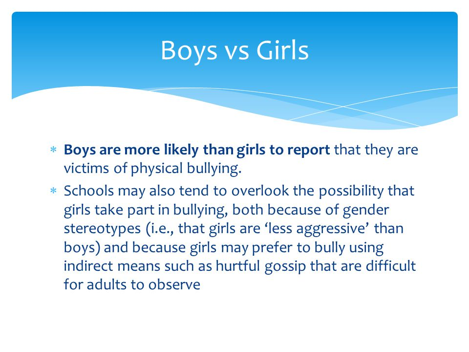 Boys are more likely than girls to report that they are victims of physical bullying.