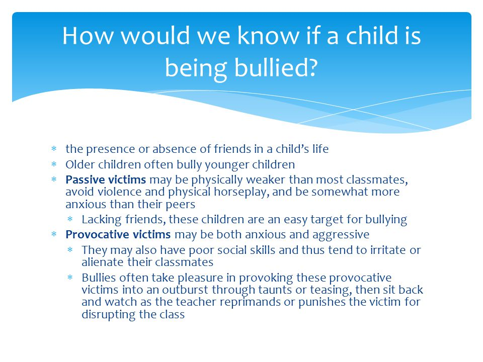  the presence or absence of friends in a child's life  Older children often bully younger children  Passive victims may be physically weaker than most classmates, avoid violence and physical horseplay, and be somewhat more anxious than their peers  Lacking friends, these children are an easy target for bullying  Provocative victims may be both anxious and aggressive  They may also have poor social skills and thus tend to irritate or alienate their classmates  Bullies often take pleasure in provoking these provocative victims into an outburst through taunts or teasing, then sit back and watch as the teacher reprimands or punishes the victim for disrupting the class How would we know if a child is being bullied