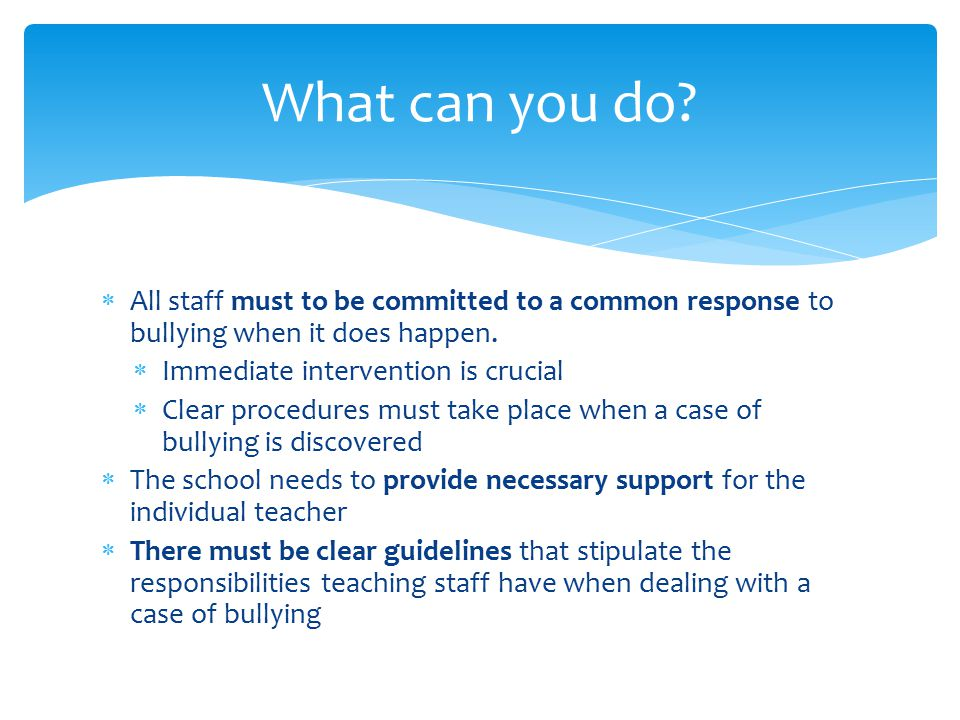  All staff must to be committed to a common response to bullying when it does happen.  Immediate intervention is crucial  Clear procedures must tak