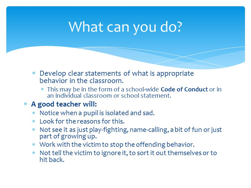  Develop clear statements of what is appropriate behavior in the classroom.  This may be in the form of a school-wide Code of Conduct or in an indiv